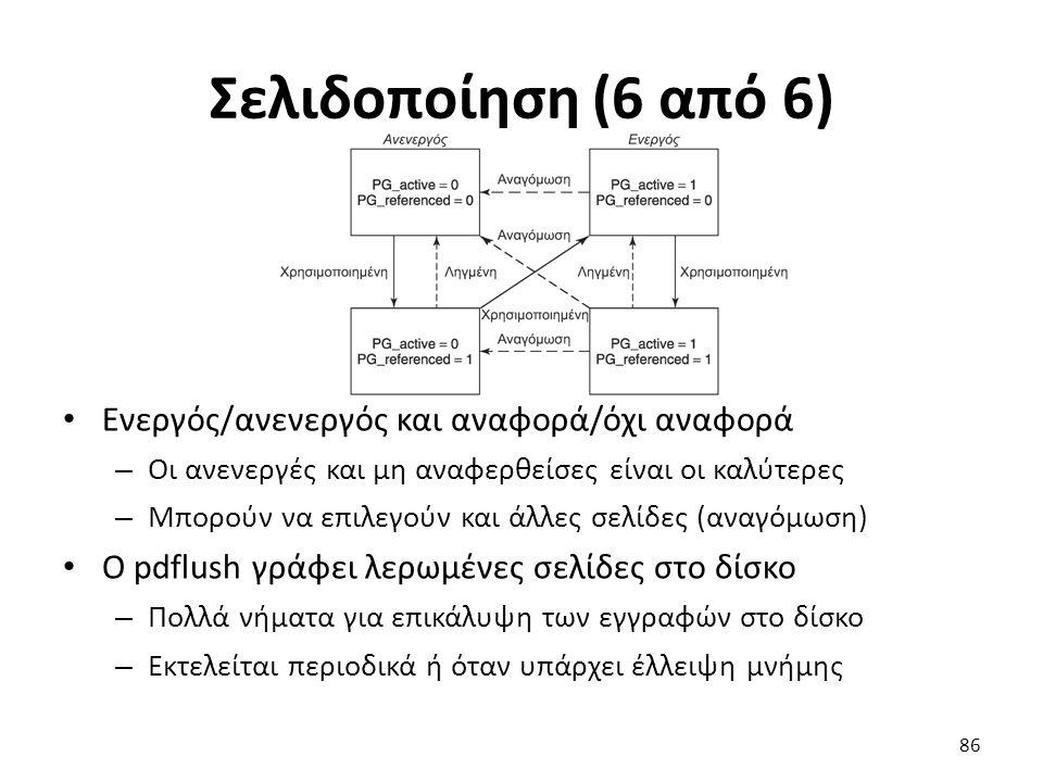 Σελιδοποίηση (6 από 6) Ενεργός/ανενεργός και αναφορά/όχι αναφορά – Οι ανενεργές και μη αναφερθείσες είναι οι καλύτερες – Μπορούν να επιλεγούν και άλλες σελίδες (αναγόμωση) Ο pdflush γράφει λερωμένες σελίδες στο δίσκο – Πολλά νήματα για επικάλυψη των εγγραφών στο δίσκο – Εκτελείται περιοδικά ή όταν υπάρχει έλλειψη μνήμης 86