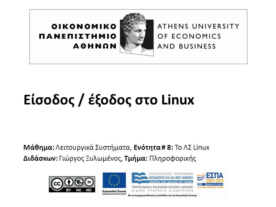Είσοδος / έξοδος στο Linux Μάθημα: Λειτουργικά Συστήματα, Ενότητα # 8: Το ΛΣ Linux Διδάσκων: Γιώργος Ξυλωμένος, Τμήμα: Πληροφορικής