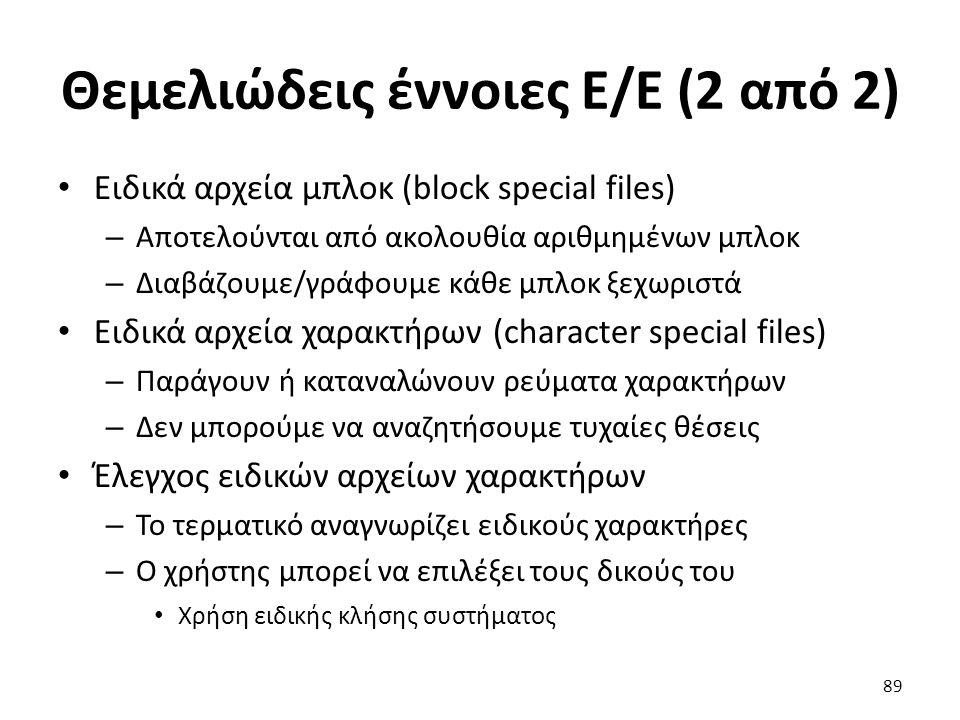 Θεμελιώδεις έννοιες Ε/Ε (2 από 2) Ειδικά αρχεία μπλοκ (block special files) – Αποτελούνται από ακολουθία αριθμημένων μπλοκ – Διαβάζουμε/γράφουμε κάθε μπλοκ ξεχωριστά Ειδικά αρχεία χαρακτήρων (character special files) – Παράγουν ή καταναλώνουν ρεύματα χαρακτήρων – Δεν μπορούμε να αναζητήσουμε τυχαίες θέσεις Έλεγχος ειδικών αρχείων χαρακτήρων – Το τερματικό αναγνωρίζει ειδικούς χαρακτήρες – Ο χρήστης μπορεί να επιλέξει τους δικούς του Χρήση ειδικής κλήσης συστήματος 89