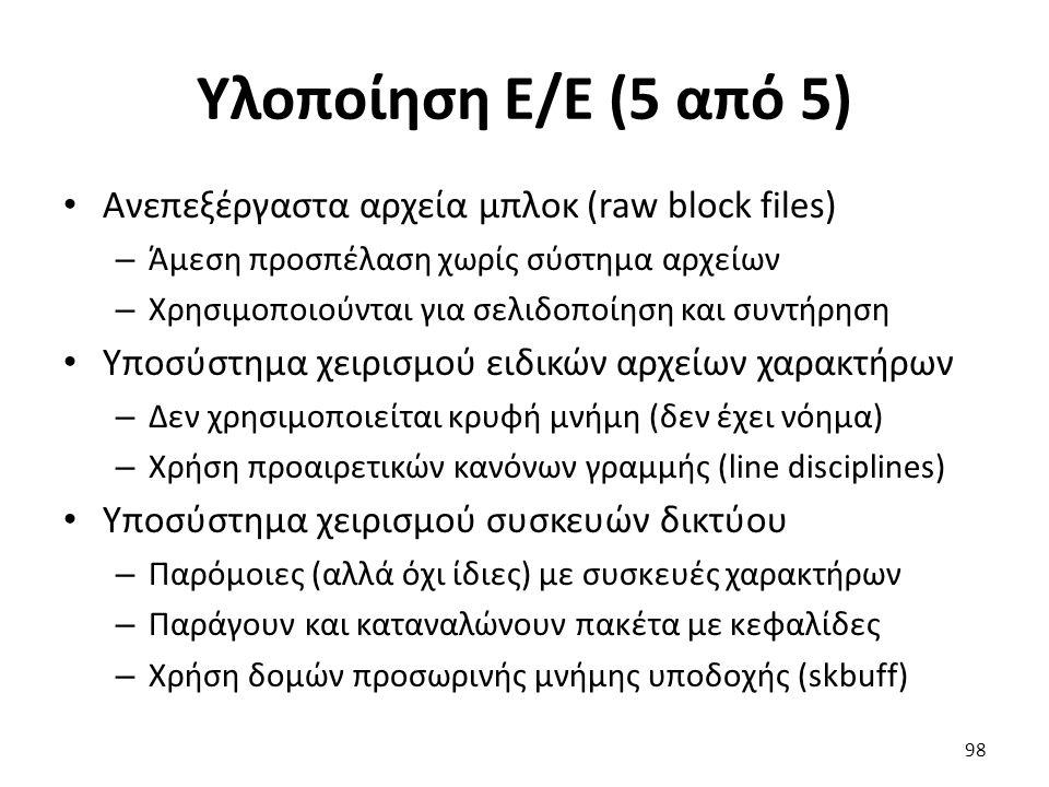 Υλοποίηση Ε/Ε (5 από 5) Ανεπεξέργαστα αρχεία μπλοκ (raw block files) – Άμεση προσπέλαση χωρίς σύστημα αρχείων – Χρησιμοποιούνται για σελιδοποίηση και συντήρηση Υποσύστημα χειρισμού ειδικών αρχείων χαρακτήρων – Δεν χρησιμοποιείται κρυφή μνήμη (δεν έχει νόημα) – Χρήση προαιρετικών κανόνων γραμμής (line disciplines) Υποσύστημα χειρισμού συσκευών δικτύου – Παρόμοιες (αλλά όχι ίδιες) με συσκευές χαρακτήρων – Παράγουν και καταναλώνουν πακέτα με κεφαλίδες – Χρήση δομών προσωρινής μνήμης υποδοχής (skbuff) 98