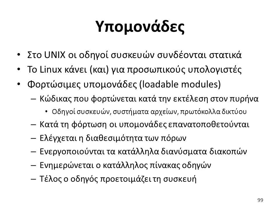 Υπομονάδες Στο UNIX οι οδηγοί συσκευών συνδέονται στατικά Το Linux κάνει (και) για προσωπικούς υπολογιστές Φορτώσιμες υπομονάδες (loadable modules) – Κώδικας που φορτώνεται κατά την εκτέλεση στον πυρήνα Οδηγοί συσκευών, συστήματα αρχείων, πρωτόκολλα δικτύου – Κατά τη φόρτωση οι υπομονάδες επανατοποθετούνται – Ελέγχεται η διαθεσιμότητα των πόρων – Ενεργοποιούνται τα κατάλληλα διανύσματα διακοπών – Ενημερώνεται ο κατάλληλος πίνακας οδηγών – Τέλος ο οδηγός προετοιμάζει τη συσκευή 99