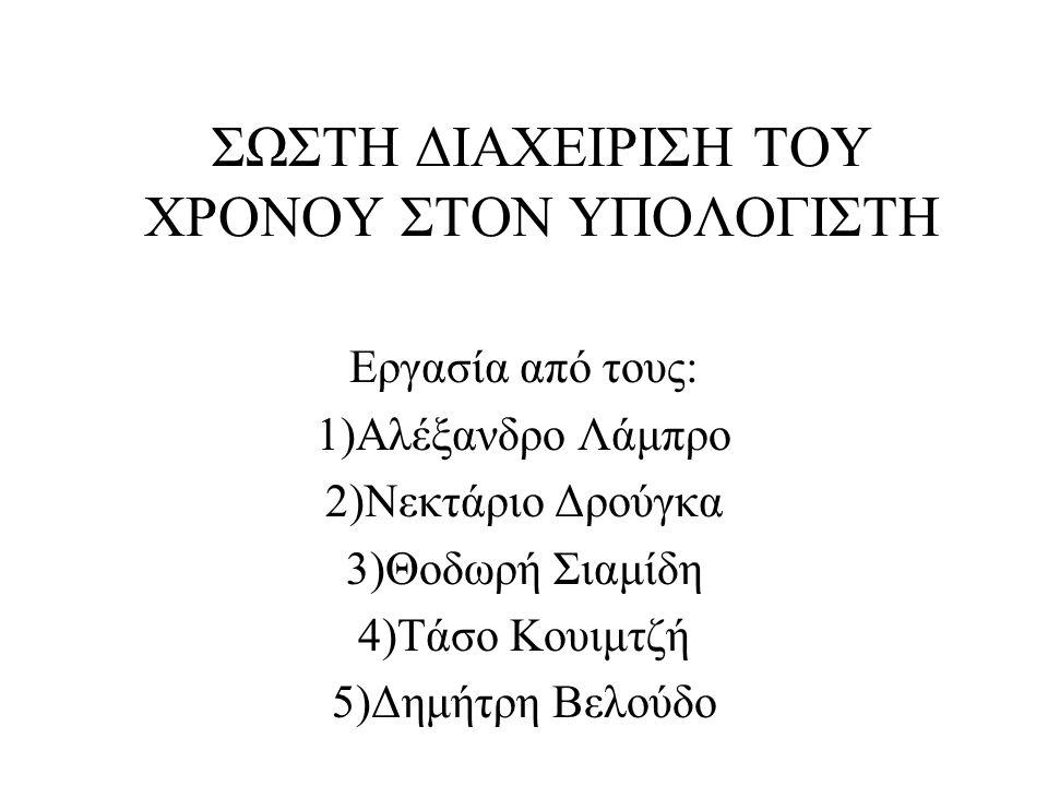 ΣΩΣΤΗ ΔΙΑΧΕΙΡΙΣΗ ΤΟΥ ΧΡΟΝΟΥ ΣΤΟΝ ΥΠΟΛΟΓΙΣΤΗ Εργασία από τους: 1)Αλέξανδρο Λάμπρο 2)Νεκτάριο Δρούγκα 3)Θοδωρή Σιαμίδη 4)Τάσο Κουιμτζή 5)Δημήτρη Βελούδο