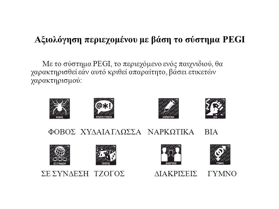 Αξιολόγηση περιεχομένου με βάση το σύστημα PEGI Με το σύστημα PEGI, το περιεχόμενο ενός παιχνιδιού, θα χαρακτηρισθεί εάν αυτό κριθεί απαραίτητο, βάσει ετικετών χαρακτηρισμού: ΦΟΒΟΣ ΧΥΔΑΙΑ ΓΛΩΣΣΑ ΝΑΡΚΩΤΙΚΑ ΒΙΑ ΣΕ ΣΥΝΔΕΣΗ ΤΖΟΓΟΣ ΔΙΑΚΡΙΣΕΙΣ ΓΥΜΝΟ