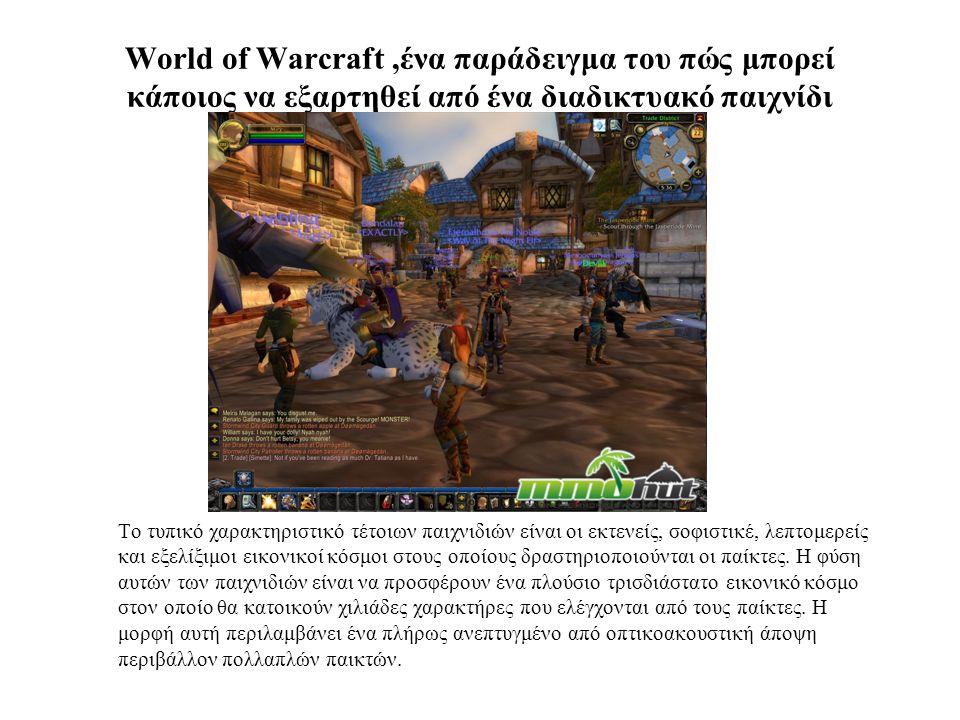 World of Warcraft,ένα παράδειγμα του πώς μπορεί κάποιος να εξαρτηθεί από ένα διαδικτυακό παιχνίδι Το τυπικό χαρακτηριστικό τέτοιων παιχνιδιών είναι οι εκτενείς, σοφιστικέ, λεπτομερείς και εξελίξιμοι εικονικοί κόσμοι στους οποίους δραστηριοποιούνται οι παίκτες.