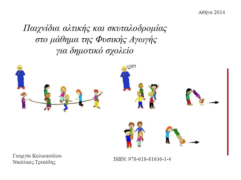 Γεωργία Κολιοπούλου Νικόλαος Τριπόδης Αθήνα 2014 Παιχνίδια αλτικής και σκυταλοδρομίας στο μάθημα της Φυσικής Αγωγής για δημοτικό σχολείο ISBN: 978-618