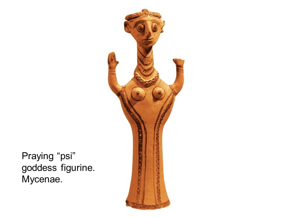 Praying psi goddess figurine. Mycenae.