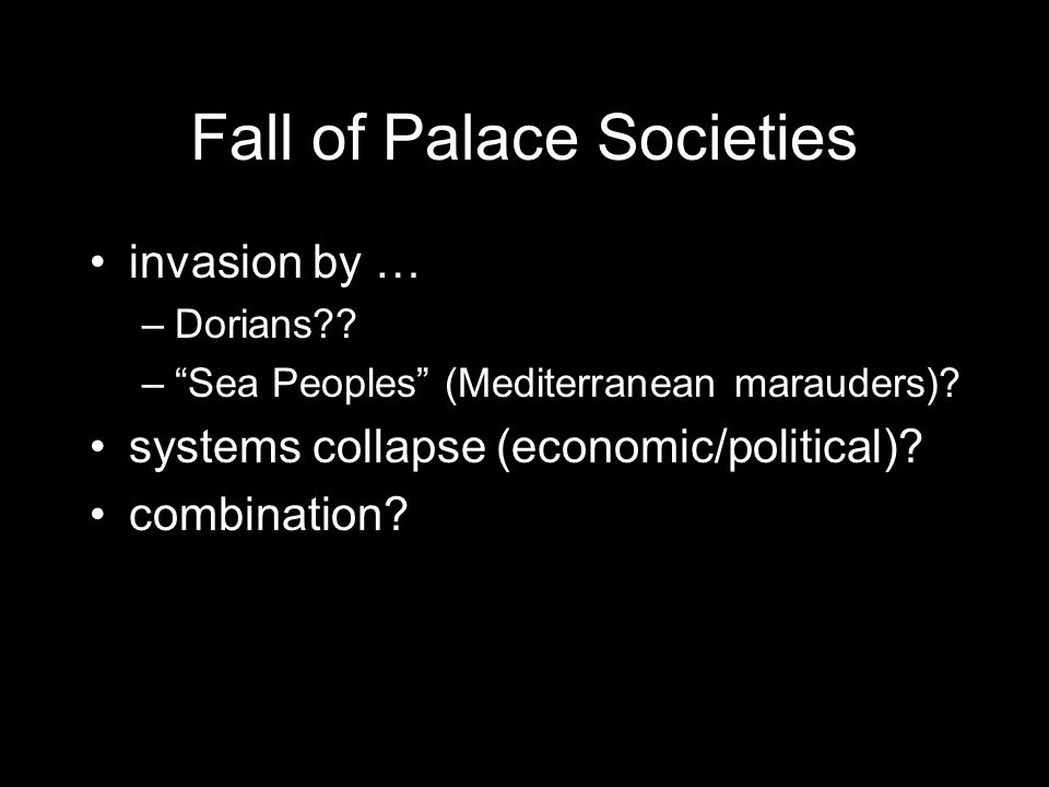 Fall of Palace Societies invasion by … –Dorians . – Sea Peoples (Mediterranean marauders).