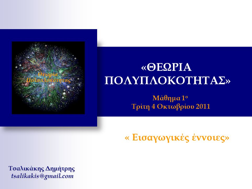 Μάθημα 1 ο Τρίτη 4 Οκτωβρίου 2011 Τσαλικάκης Δημήτρης tsalikakis@gmail.com « Εισαγωγικές έννοιες» «ΘΕΩΡΙΑ ΠΟΛΥΠΛΟΚΟΤΗΤΑΣ»