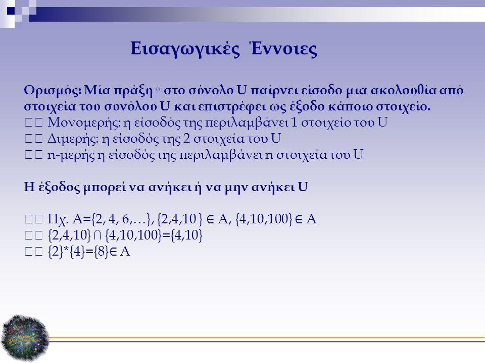 Εισαγωγικές Έννοιες Ορισμός: Μία πράξη ◦ στο σύνολο U παίρνει είσοδο μια ακολουθία από στοιχεία του συνόλου U και επιστρέφει ως έξοδο κάποιο στοιχείο.