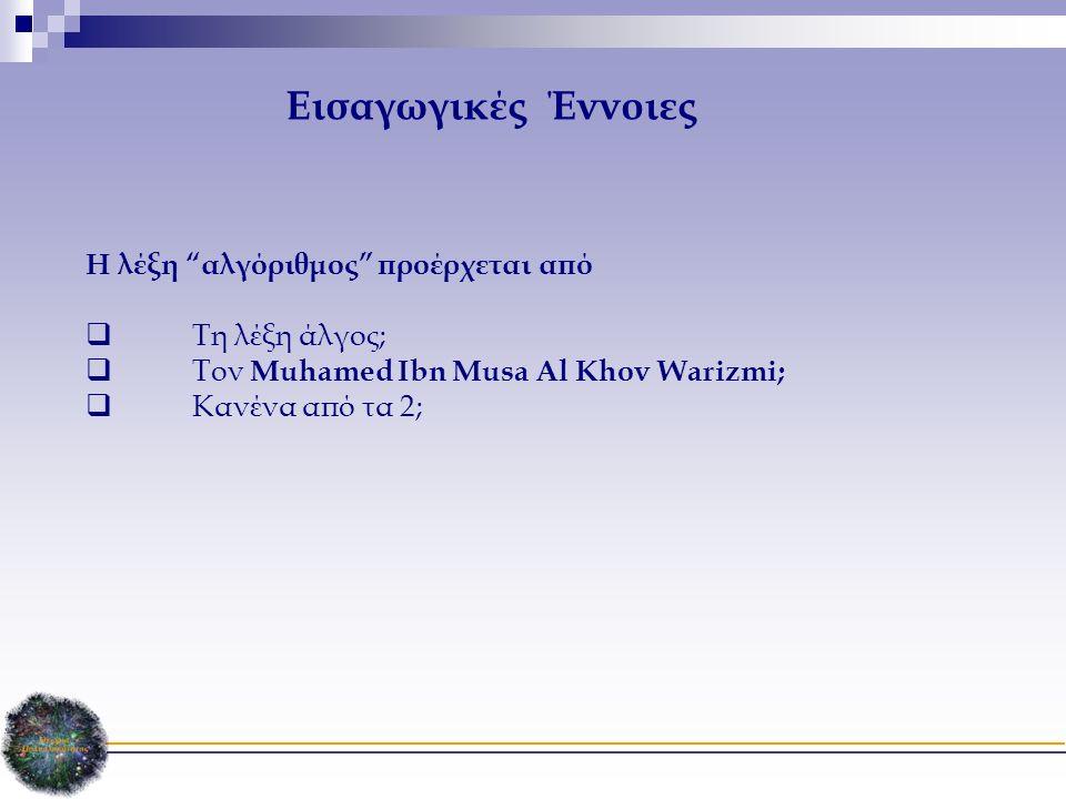 Η λέξη αλγόριθμος προέρχεται από  Τη λέξη άλγος;  Τον Muhamed Ibn Musa Al Khov Warizmi;  Κανένα από τα 2; Εισαγωγικές Έννοιες