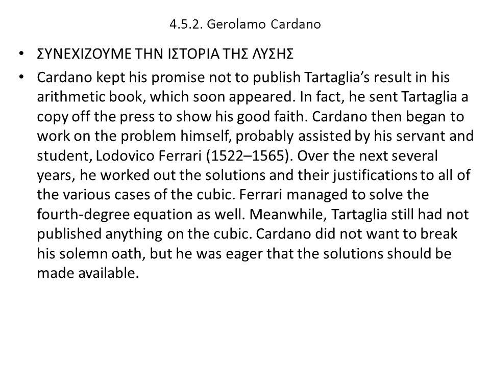 4.5.2. Gerolamo Cardano ΣΥΝΕΧΙΖΟΥΜΕ ΤΗΝ ΙΣΤΟΡΙΑ ΤΗΣ ΛΥΣΗΣ Cardano kept his promise not to publish Tartaglia's result in his arithmetic book, which soo