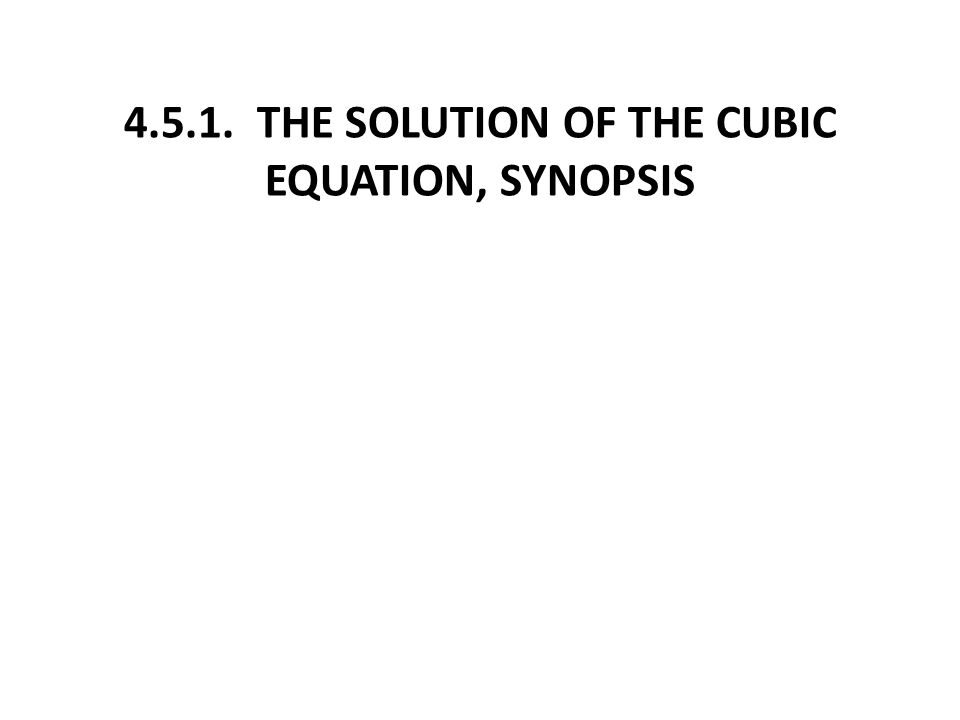 4.5.1. THE SOLUTION OF THE CUBIC EQUATION, SYNOPSIS