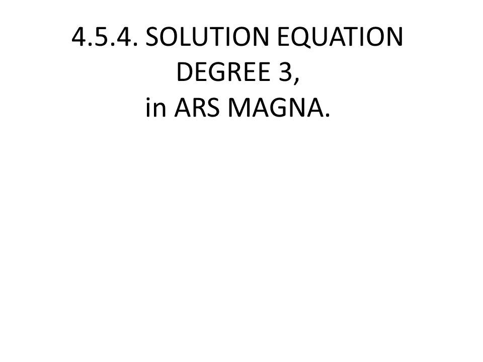 4.5.4. SOLUTION EQUATION DEGREE 3, in ARS MAGNA.