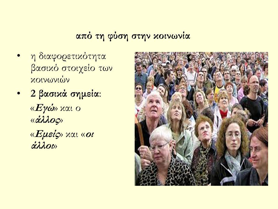 από τη φύση στην κοινωνία η διαφορετικότητα βασικό στοιχείο των κοινωνιών 2 βασικά σημεία: «Εγώ» και ο «άλλος» «Εμείς» και «οι άλλοι»