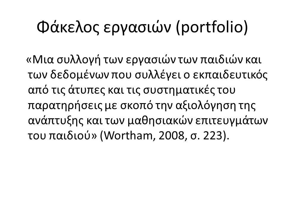 Φάκελος εργασιών (portfolio) «Mια συλλογή των εργασιών των παιδιών και των δεδομένων που συλλέγει ο εκπαιδευτικός από τις άτυπες και τις συστηματικές του παρατηρήσεις με σκοπό την αξιολόγηση της ανάπτυξης και των μαθησιακών επιτευγμάτων του παιδιού» (Wortham, 2008, σ.