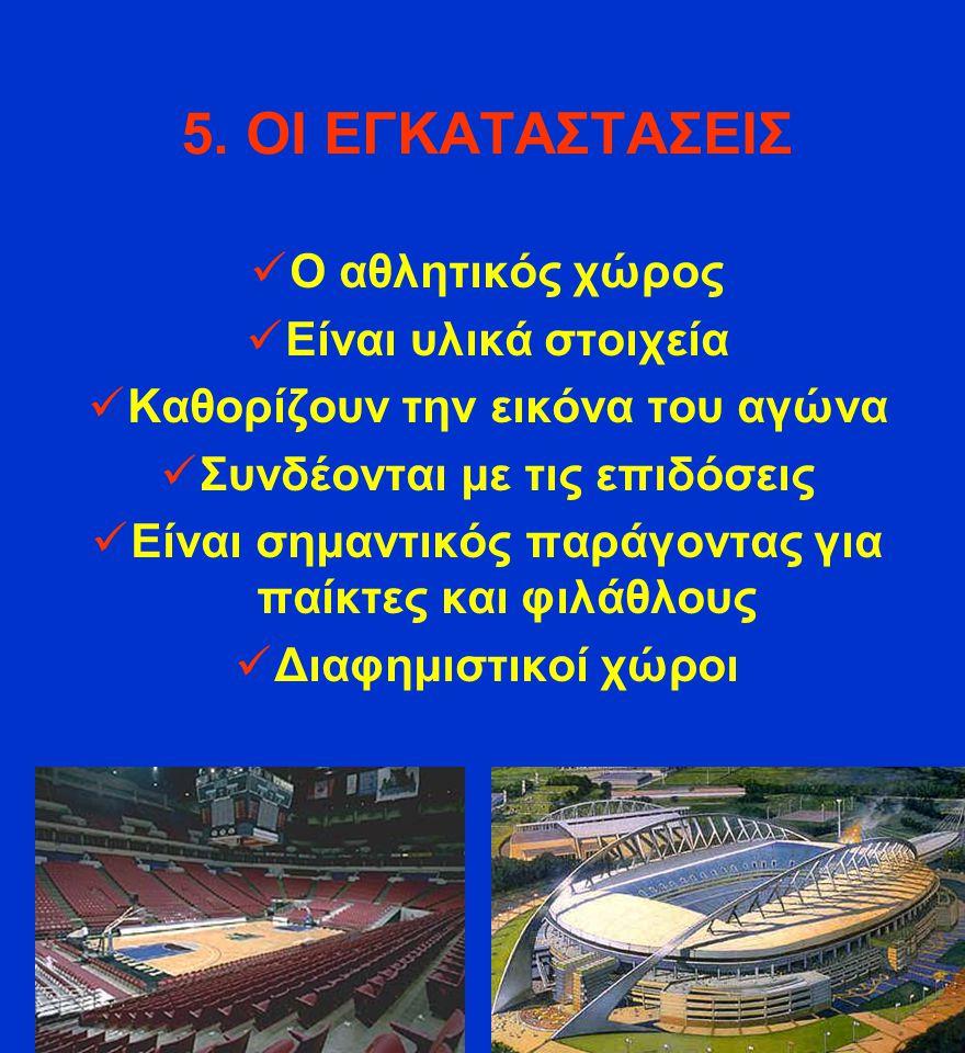 5. ΟΙ ΕΓΚΑΤΑΣΤΑΣΕΙΣ Ο αθλητικός χώρος Είναι υλικά στοιχεία Καθορίζουν την εικόνα του αγώνα Συνδέονται με τις επιδόσεις Είναι σημαντικός παράγοντας για