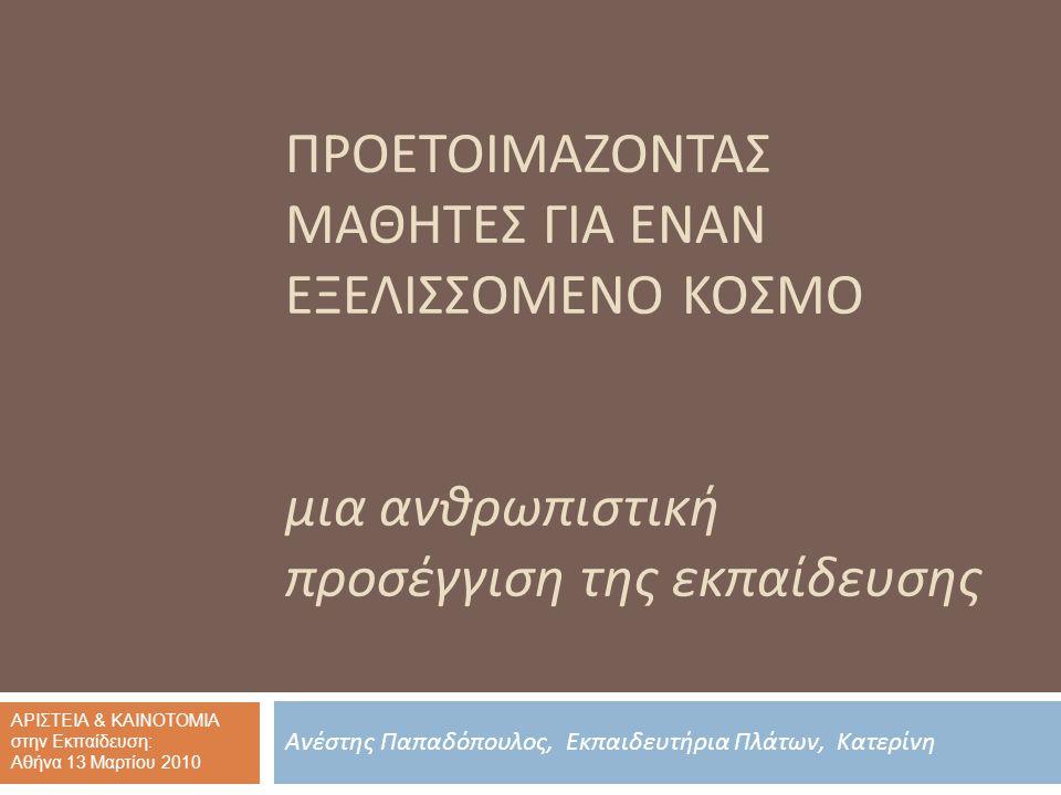 ΠΡΟΕΤΟΙΜΑΖΟΝΤΑΣ ΜΑΘΗΤΕΣ ΓΙΑ ΕΝΑΝ ΕΞΕΛΙΣΣΟΜΕΝΟ ΚΟΣΜΟ μια ανθρωπιστική προσέγγιση της εκπαίδευσης Ανέστης Παπαδόπουλος, Εκπαιδευτήρια Πλάτων, Κατερίνη ΑΡΙΣΤΕΙΑ & ΚΑΙΝΟΤΟΜΙΑ στην Εκπαίδευση: Αθήνα 13 Μαρτίου 2010