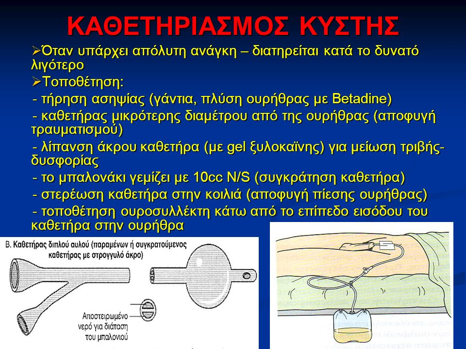 ΚΑΘΕΤΗΡΙΑΣΜΟΣ ΚΥΣΤΗΣ  Όταν υπάρχει απόλυτη ανάγκη – διατηρείται κατά το δυνατό λιγότερο  Τοποθέτηση: - τήρηση ασηψίας (γάντια, πλύση ουρήθρας με Betadine) - καθετήρας μικρότερης διαμέτρου από της ουρήθρας (αποφυγή τραυματισμού) - λίπανση άκρου καθετήρα (με gel ξυλοκαϊνης) για μείωση τριβής- δυσφορίας - το μπαλονάκι γεμίζει με 10cc N/S (συγκράτηση καθετήρα) - στερέωση καθετήρα στην κοιλιά (αποφυγή πίεσης ουρήθρας) - τοποθέτηση ουροσυλλέκτη κάτω από το επίπεδο εισόδου του καθετήρα στην ουρήθρα