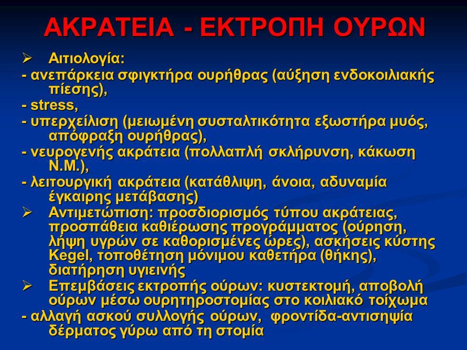 ΑΚΡΑΤΕΙΑ - ΕΚΤΡΟΠΗ ΟΥΡΩΝ  Αιτιολογία: - ανεπάρκεια σφιγκτήρα ουρήθρας (αύξηση ενδοκοιλιακής πίεσης), - stress, - υπερχείλιση (μειωμένη συσταλτικότητα εξωστήρα μυός, απόφραξη ουρήθρας), - νευρογενής ακράτεια (πολλαπλή σκλήρυνση, κάκωση Ν.Μ.), - λειτουργική ακράτεια (κατάθλιψη, άνοια, αδυναμία έγκαιρης μετάβασης)  Αντιμετώπιση: προσδιορισμός τύπου ακράτειας, προσπάθεια καθιέρωσης προγράμματος (ούρηση, λήψη υγρών σε καθορισμένες ώρες), ασκήσεις κύστης Kegel, τοποθέτηση μόνιμου καθετήρα (θήκης), διατήρηση υγιεινής  Επεμβάσεις εκτροπής ούρων: κυστεκτομή, αποβολή ούρων μέσω ουρητηροστομίας στο κοιλιακό τοίχωμα - αλλαγή ασκού συλλογής ούρων, φροντίδα-αντισηψία δέρματος γύρω από τη στομία