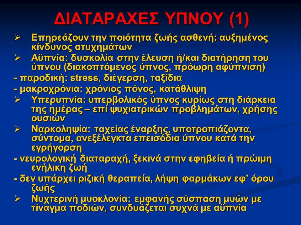 ΔΙΑΤΑΡΑΧΕΣ ΥΠΝΟΥ (1)  Επηρεάζουν την ποιότητα ζωής ασθενή: αυξημένος κίνδυνος ατυχημάτων  Αϋπνία: δυσκολία στην έλευση ή/και διατήρηση του ύπνου (διακοπτόμενος ύπνος, πρόωρη αφύπνιση) - παροδική: stress, διέγερση, ταξίδια - μακροχρόνια: χρόνιος πόνος, κατάθλιψη  Υπερυπνία: υπερβολικός ύπνος κυρίως στη διάρκεια της ημέρας – επί ψυχιατρικών προβλημάτων, χρήσης ουσιών  Ναρκοληψία: ταχείας έναρξης, υποτροπιάζοντα, σύντομα, ανεξέλεγκτα επεισόδια ύπνου κατά την εγρήγορση - νευρολογική διαταραχή, ξεκινά στην εφηβεία ή πρώιμη ενήλικη ζωή - δεν υπάρχει ριζική θεραπεία, λήψη φαρμάκων εφ' όρου ζωής  Νυχτερινή μυοκλονία: εμφανής σύσπαση μυών με τίναγμα ποδιών, συνδυάζεται συχνά με αϋπνία