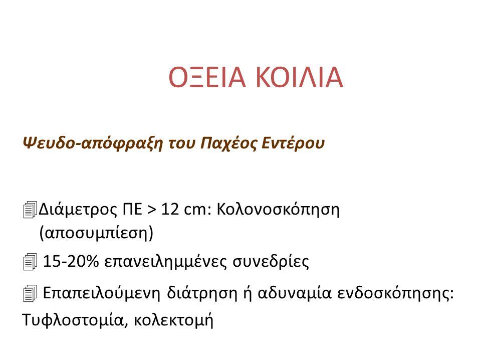 ΟΞΕΙΑ ΚΟΙΛΙΑ Ψευδο-απόφραξη του Παχέος Εντέρου 4Διάμετρος ΠΕ > 12 cm: Κολονοσκόπηση (αποσυμπίεση) 4 15-20% επανειλημμένες συνεδρίες 4 Επαπειλούμενη διάτρηση ή αδυναμία ενδοσκόπησης: Τυφλοστομία, κολεκτομή