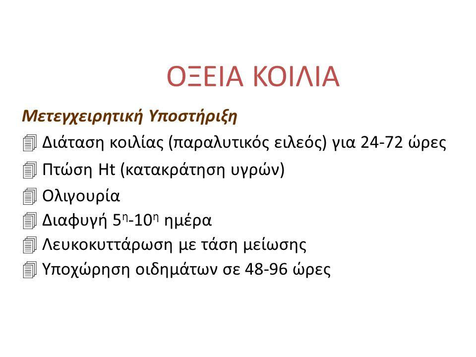 ΟΞΕΙΑ ΚΟΙΛΙΑ Μετεγχειρητική Υποστήριξη 4 Διάταση κοιλίας (παραλυτικός ειλεός) για 24-72 ώρες 4 Πτώση Ht (κατακράτηση υγρών) 4 Ολιγουρία 4 Διαφυγή 5 η -10 η ημέρα 4 Λευκοκυττάρωση με τάση μείωσης 4 Υποχώρηση οιδημάτων σε 48-96 ώρες