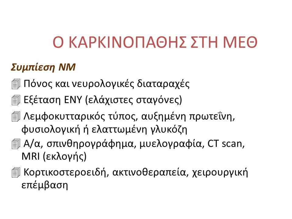 Ο ΚΑΡΚΙΝΟΠΑΘΗΣ ΣΤΗ ΜΕΘ Συμπίεση ΝΜ 4 Πόνος και νευρολογικές διαταραχές 4 Εξέταση ΕΝΥ (ελάχιστες σταγόνες) 4 Λεμφοκυτταρικός τύπος, αυξημένη πρωτεΐνη, φυσιολογική ή ελαττωμένη γλυκόζη 4 Α/α, σπινθηρογράφημα, μυελογραφία, CT scan, MRI (εκλογής) 4 Κορτικοστεροειδή, ακτινοθεραπεία, χειρουργική επέμβαση