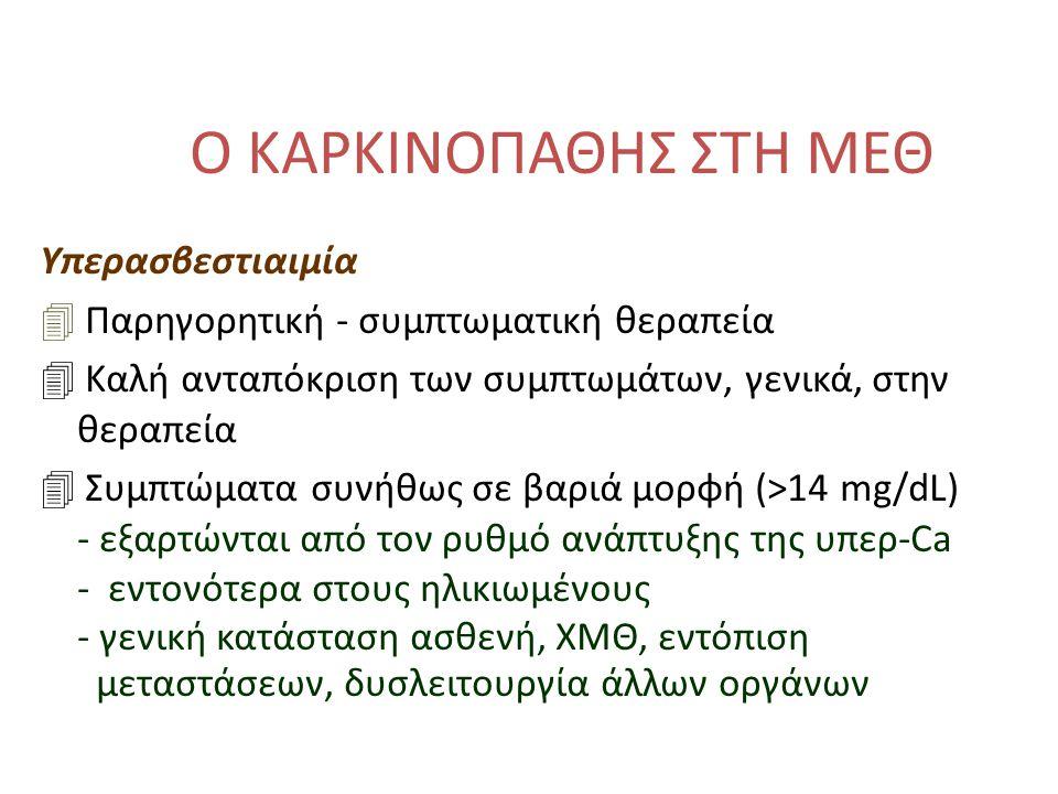 Ο ΚΑΡΚΙΝΟΠΑΘΗΣ ΣΤΗ ΜΕΘ Υπερασβεστιαιμία 4 Παρηγορητική - συμπτωματική θεραπεία 4 Καλή ανταπόκριση των συμπτωμάτων, γενικά, στην θεραπεία 4 Συμπτώματα συνήθως σε βαριά μορφή (>14 mg/dL) - εξαρτώνται από τον ρυθμό ανάπτυξης της υπερ-Ca - εντονότερα στους ηλικιωμένους - γενική κατάσταση ασθενή, ΧΜΘ, εντόπιση μεταστάσεων, δυσλειτουργία άλλων οργάνων