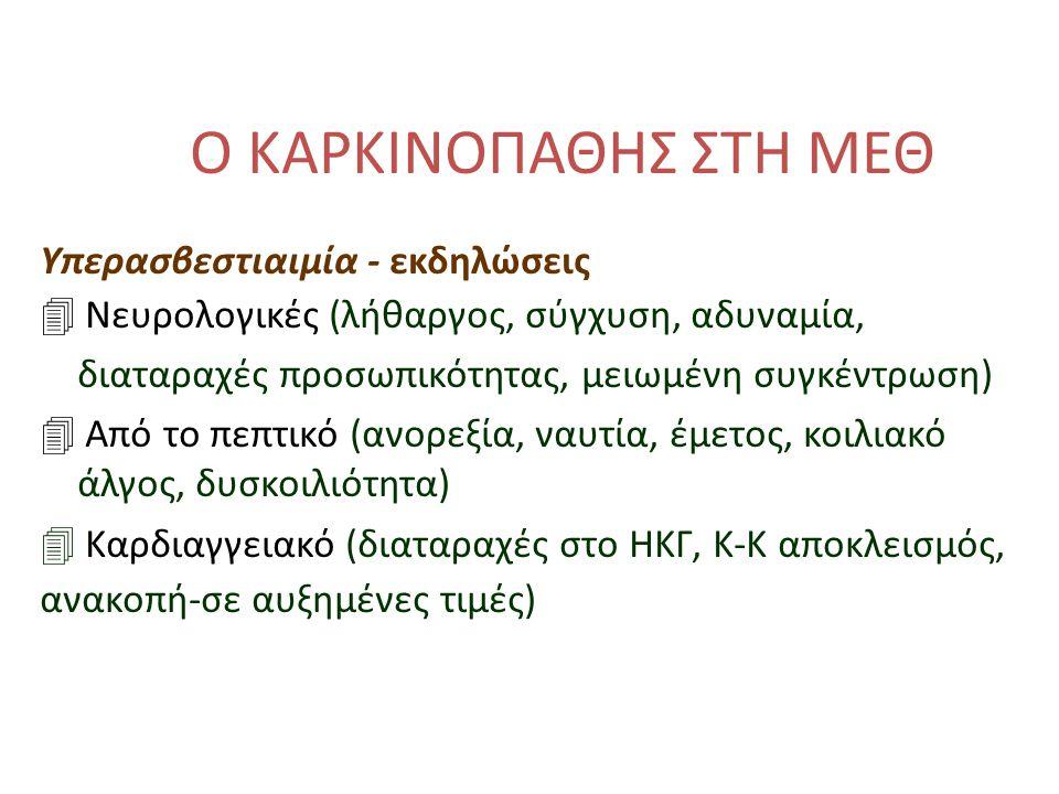 Ο ΚΑΡΚΙΝΟΠΑΘΗΣ ΣΤΗ ΜΕΘ Υπερασβεστιαιμία - εκδηλώσεις 4 Νευρολογικές (λήθαργος, σύγχυση, αδυναμία, διαταραχές προσωπικότητας, μειωμένη συγκέντρωση) 4 Από το πεπτικό (ανορεξία, ναυτία, έμετος, κοιλιακό άλγος, δυσκοιλιότητα) 4 Καρδιαγγειακό (διαταραχές στο ΗΚΓ, Κ-Κ αποκλεισμός, ανακοπή-σε αυξημένες τιμές)