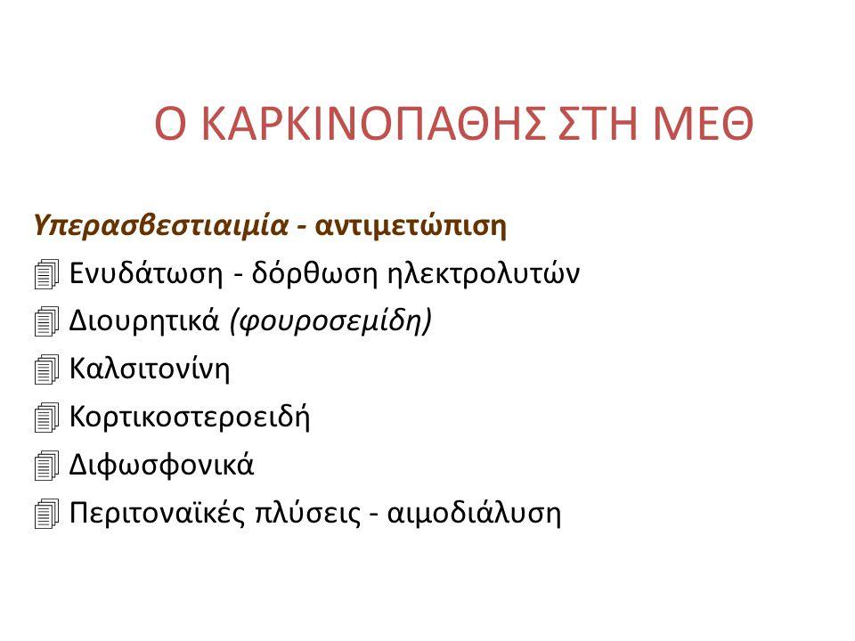 Ο ΚΑΡΚΙΝΟΠΑΘΗΣ ΣΤΗ ΜΕΘ Υπερασβεστιαιμία - αντιμετώπιση 4 Ενυδάτωση - δόρθωση ηλεκτρολυτών 4 Διουρητικά (φουροσεμίδη) 4 Καλσιτονίνη 4 Κορτικοστεροειδή 4 Διφωσφονικά 4 Περιτοναϊκές πλύσεις - αιμοδιάλυση
