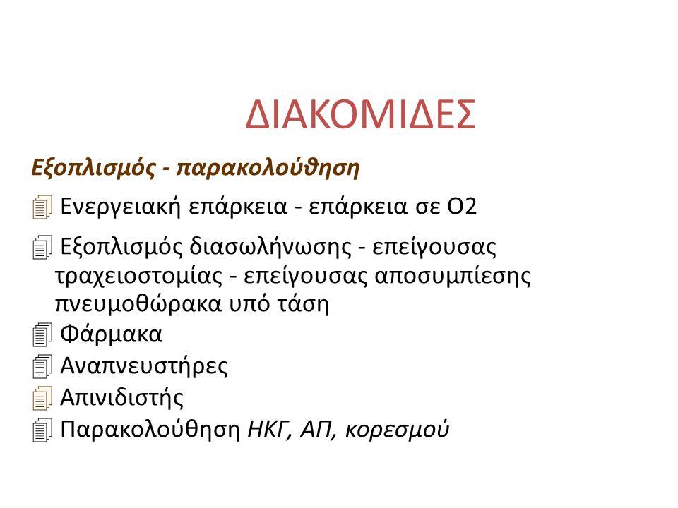 ΔΙΑΚΟΜΙΔΕΣ Εξοπλισμός - παρακολούθηση 4 Ενεργειακή επάρκεια - επάρκεια σε Ο2 4 Εξοπλισμός διασωλήνωσης - επείγουσας τραχειοστομίας - επείγουσας αποσυμπίεσης πνευμοθώρακα υπό τάση 4 Φάρμακα 4 Αναπνευστήρες 4 Απινιδιστής 4 Παρακολούθηση ΗΚΓ, ΑΠ, κορεσμού