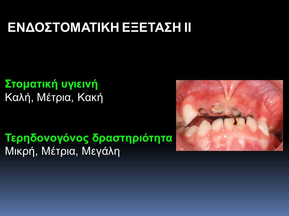 ΕΝΔΟΣΤΟΜΑΤΙΚΗ ΕΞΕΤΑΣΗ II Στοματική υγιεινή Καλή, Μέτρια, Κακή Τερηδονογόνος δραστηριότητα Μικρή, Μέτρια, Μεγάλη