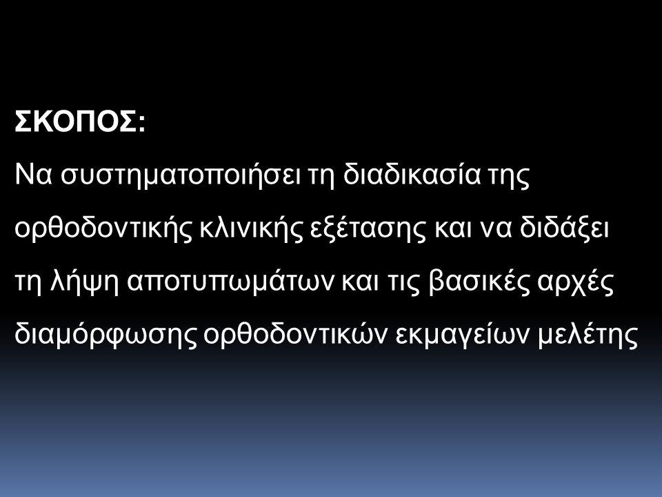 ΣΚΟΠΟΣ: Να συστηματοποιήσει τη διαδικασία της ορθοδοντικής κλινικής εξέτασης και να διδάξει τη λήψη αποτυπωμάτων και τις βασικές αρχές διαμόρφωσης ορθ