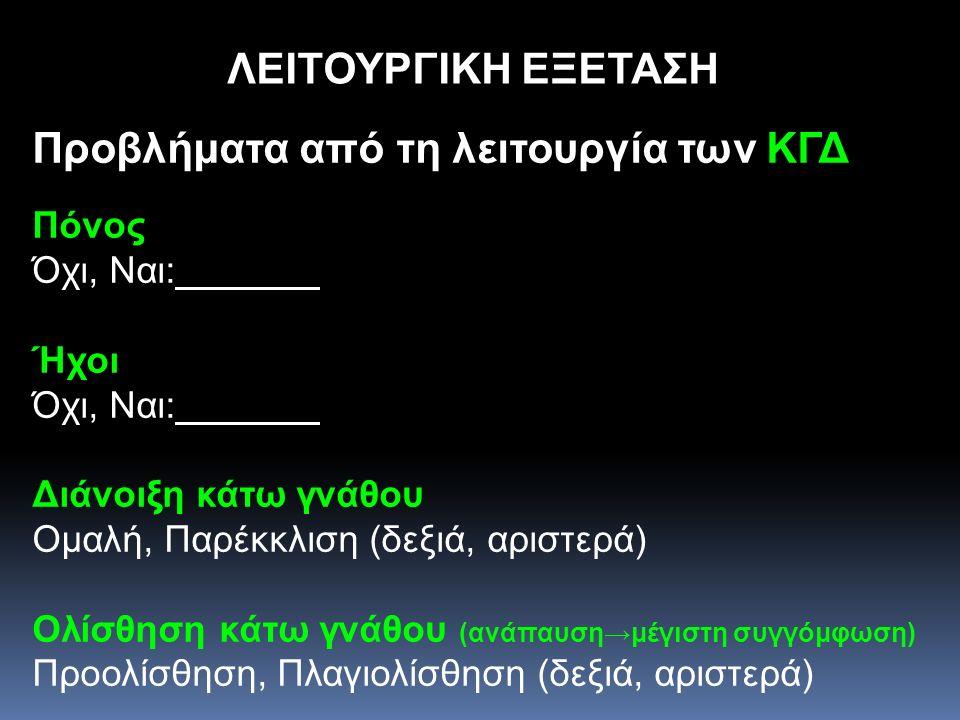 Προβλήματα από τη λειτουργία των ΚΓΔ Πόνος Όχι, Ναι: Ήχοι Όχι, Ναι: Διάνοιξη κάτω γνάθου Ομαλή, Παρέκκλιση (δεξιά, αριστερά) Ολίσθηση κάτω γνάθου (ανά