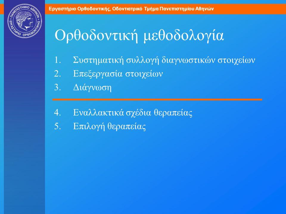 Εργαστήριο Ορθοδοντικής, Οδοντιατρικό Τμήμα Πανεπιστημίου Αθηνών Ορθοδοντική μεθοδολογία 1.Συστηματική συλλογή διαγνωστικών στοιχείων 2.Επεξεργασία στ