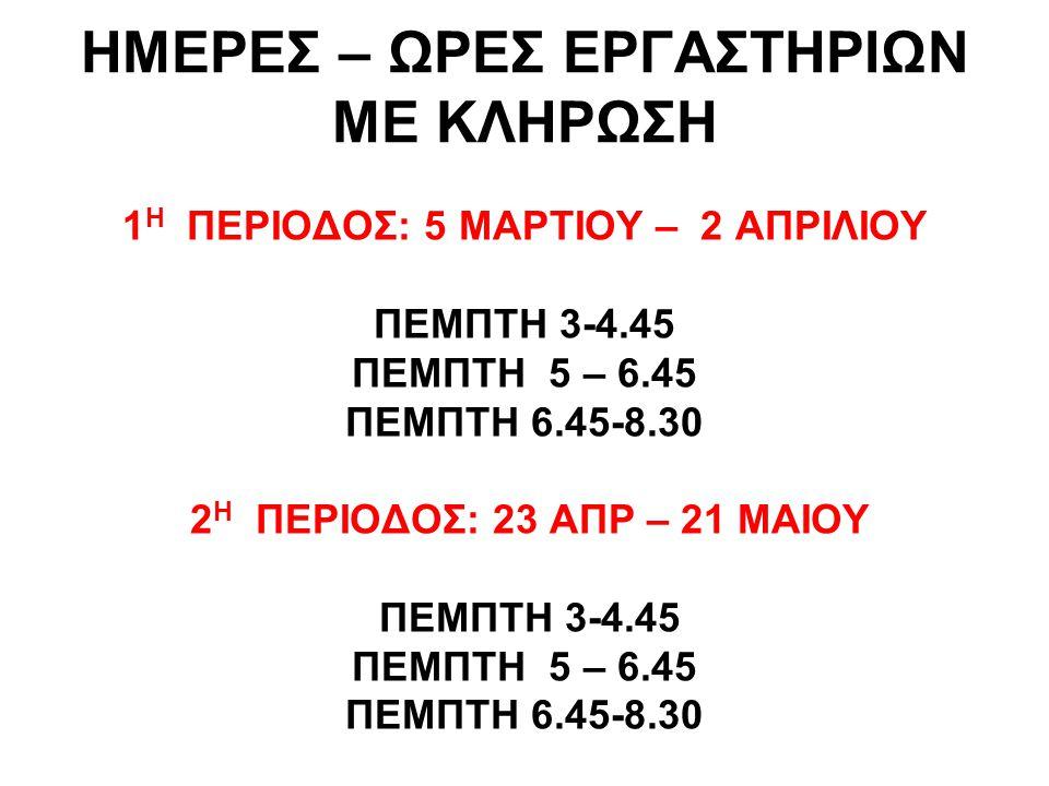 ΗΜΕΡΕΣ – ΩΡΕΣ ΕΡΓΑΣΤΗΡΙΩΝ ΜΕ ΚΛΗΡΩΣΗ 1 Η ΠΕΡΙΟΔΟΣ: 5 ΜΑΡΤΙΟΥ – 2 ΑΠΡΙΛΙΟΥ ΠΕΜΠΤΗ 3-4.45 ΠΕΜΠΤΗ 5 – 6.45 ΠΕΜΠΤΗ 6.45-8.30 2 Η ΠΕΡΙΟΔΟΣ: 23 ΑΠΡ – 21 ΜΑΙ