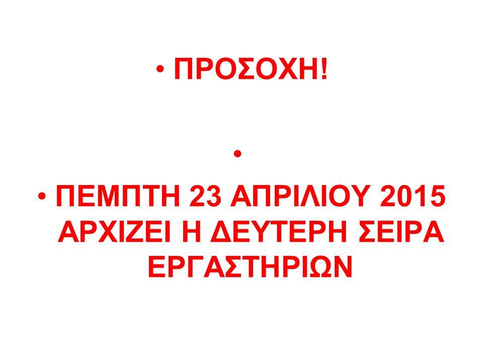 ΠΡΟΣΟΧΗ! ΠΕΜΠΤΗ 23 ΑΠΡΙΛΙΟΥ 2015 ΑΡΧΙΖΕΙ Η ΔΕΥΤΕΡΗ ΣΕΙΡΑ ΕΡΓΑΣΤΗΡΙΩΝ