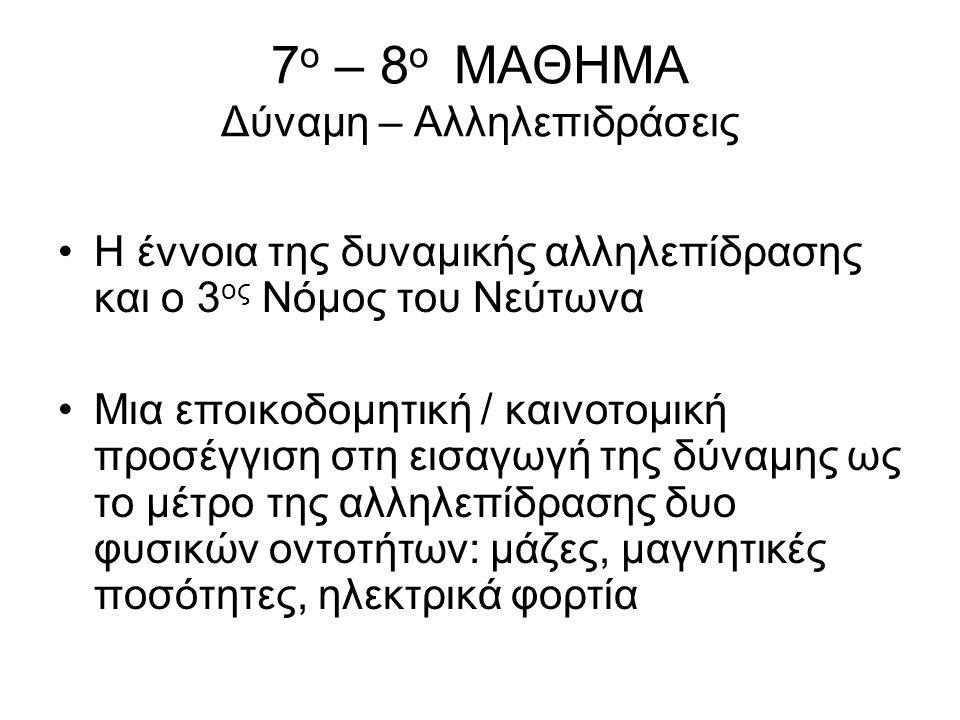 7 ο – 8 ο ΜΑΘΗΜΑ Δύναμη – Αλληλεπιδράσεις Η έννοια της δυναμικής αλληλεπίδρασης και ο 3 ος Νόμος του Νεύτωνα Μια εποικοδομητική / καινοτομική προσέγγι