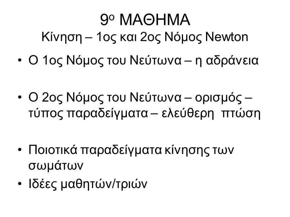 9 ο ΜΑΘΗΜΑ Κίνηση – 1ος και 2ος Νόμος Νewton Ο 1ος Νόμος του Νεύτωνα – η αδράνεια Ο 2ος Νόμος του Νεύτωνα – ορισμός – τύπος παραδείγματα – ελεύθερη πτ