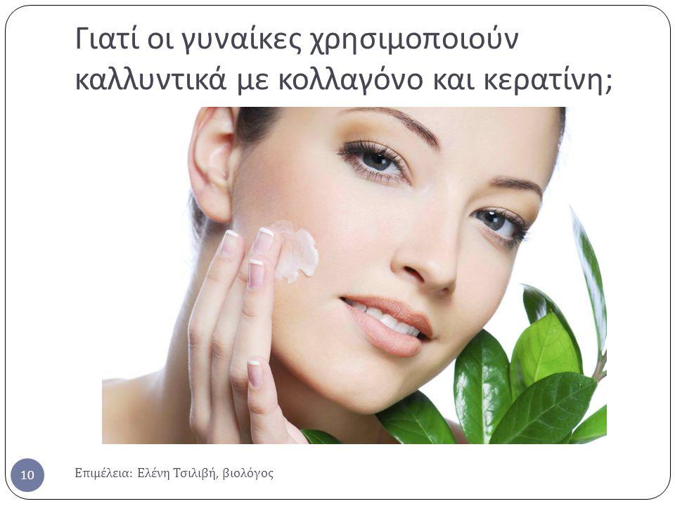 Γιατί οι γυναίκες χρησιμοποιούν καλλυντικά με κολλαγόνο και κερατίνη ; Επιμέλεια : Ελένη Τσιλιβή, βιολόγος 10