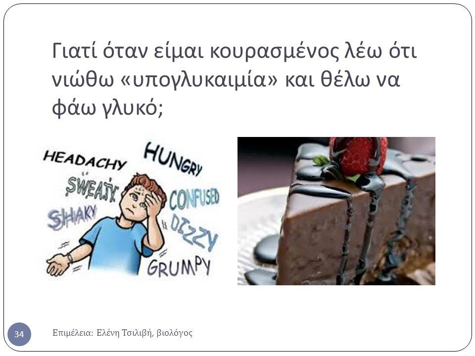 Γιατί όταν είμαι κουρασμένος λέω ότι νιώθω « υπογλυκαιμία » και θέλω να φάω γλυκό ; Επιμέλεια : Ελένη Τσιλιβή, βιολόγος 34