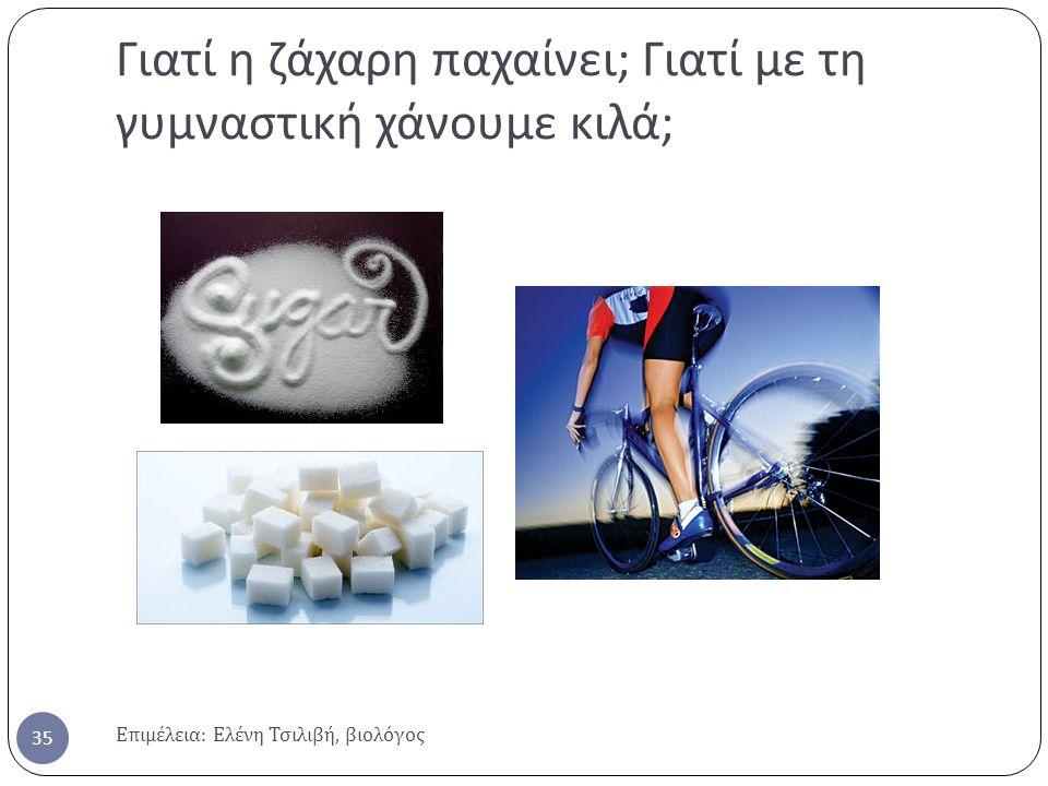 Γιατί η ζάχαρη παχαίνει ; Γιατί με τη γυμναστική χάνουμε κιλά ; Επιμέλεια : Ελένη Τσιλιβή, βιολόγος 35