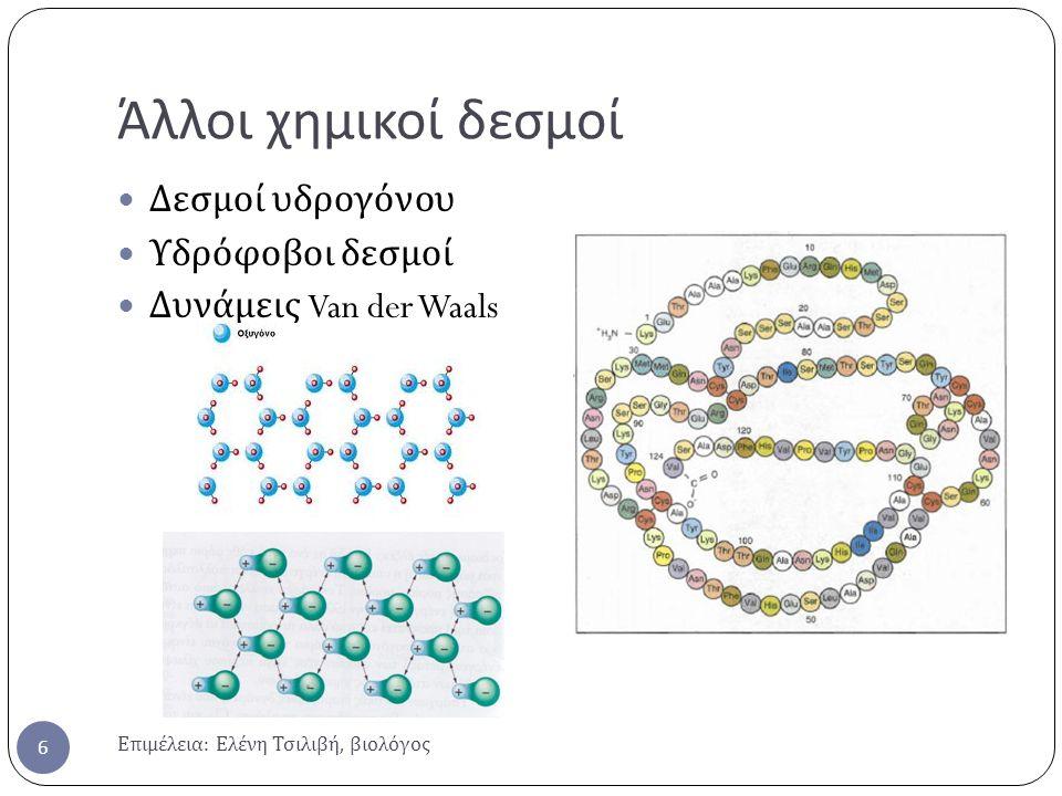 Άλλοι χημικοί δεσμοί Επιμέλεια : Ελένη Τσιλιβή, βιολόγος 6 Δεσμοί υδρογόνου Υδρόφοβοι δεσμοί Δυνάμεις Van der Waals