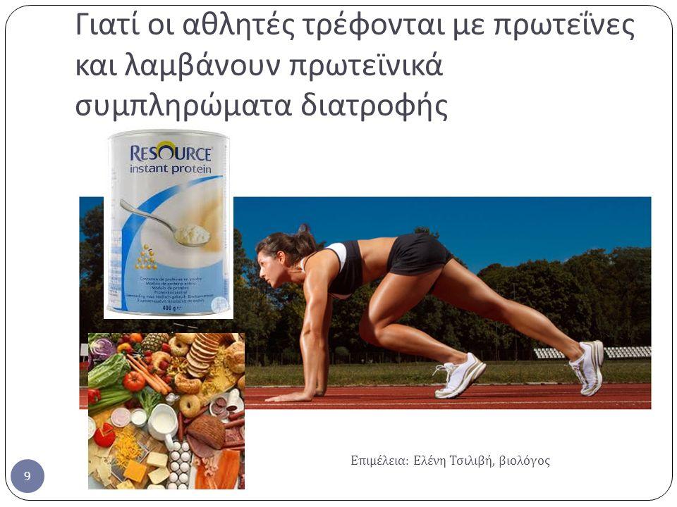 Γιατί οι αθλητές τρέφονται με πρωτεΐνες και λαμβάνουν πρωτεϊνικά συμπληρώματα διατροφής Επιμέλεια : Ελένη Τσιλιβή, βιολόγος 9