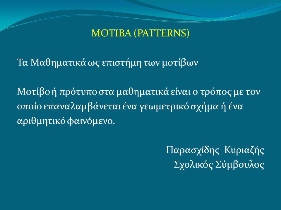 ΜΟΤΙΒΑ (PATTERNS) Τα Μαθηματικά ως επιστήμη των μοτίβων Μοτίβο ή πρότυπο στα μαθηματικά είναι ο τρόπος με τον οποίο επαναλαμβάνεται ένα γεωμετρικό σχή
