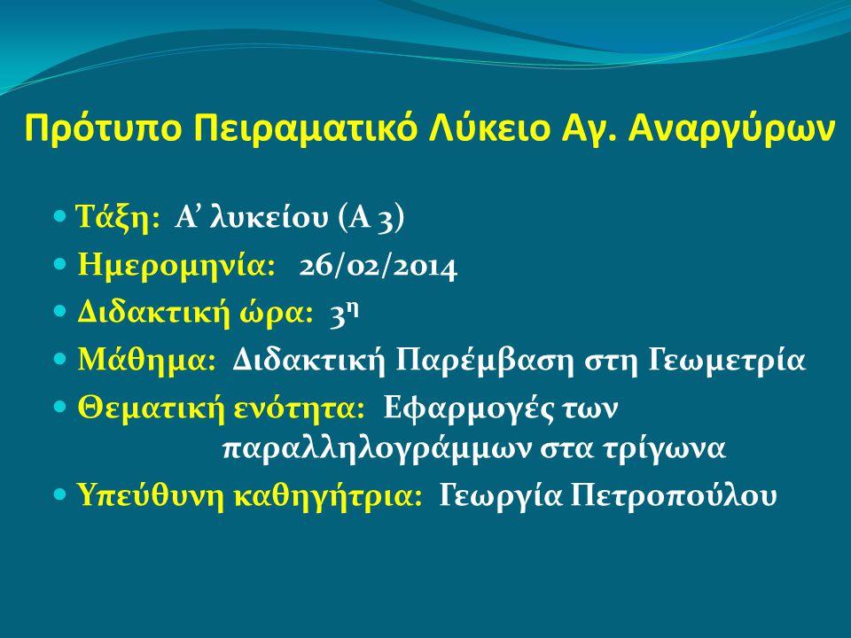 Πρότυπο Πειραματικό Λύκειο Αγ. Αναργύρων Τάξη: Α' λυκείου (Α 3) Ημερομηνία: 26/02/2014 Διδακτική ώρα: 3 η Μάθημα: Διδακτική Παρέμβαση στη Γεωμετρία Θε