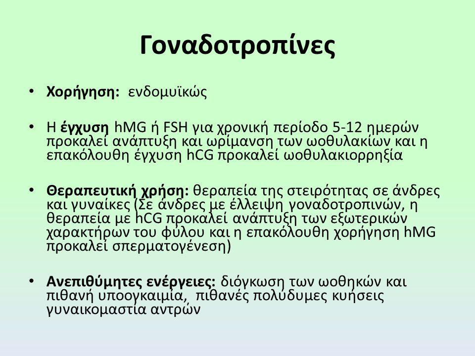 Γοναδοτροπίνες Χορήγηση: ενδομυϊκώς Η έγχυση hMG ή FSH για χρονική περίοδο 5-12 ημερών προκαλεί ανάπτυξη και ωρίμανση των ωοθυλακίων και η επακόλουθη έγχυση hCG προκαλεί ωοθυλακιορρηξία Θεραπευτική χρήση: θεραπεία της στειρότητας σε άνδρες και γυναίκες (Σε άνδρες με έλλειψη γοναδοτροπινών, η θεραπεία με hCG προκαλεί ανάπτυξη των εξωτερικών χαρακτήρων του φύλου και η επακόλουθη χορήγηση hMG προκαλεί σπερματογένεση) Aνεπιθύμητες ενέργειες: διόγκωση των ωοθηκών και πιθανή υποογκαιμία, πιθανές πολύδυμες κυήσεις γυναικομαστία αντρών