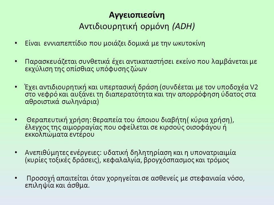 Αγγειοπιεσίνη Αντιδιουρητική ορμόνη (ADH) Είναι εννιαπεπτίδιο που μοιάζει δομικά με την ωκυτοκίνη Παρασκευάζεται συνθετικά έχει αντικαταστήσει εκείνο που λαμβάνεται με εκχύλιση της οπίσθιας υπόφυσης ζώων Έχει αντιδιουρητική και υπερτασική δράση (συνδέεται με τον υποδοχέα V2 στο νεφρό και αυξάνει τη διαπερατότητα και την απορρόφηση ύδατος στα αθροιστικά σωληνάρια) Θεραπευτική χρήση: θεραπεία του άποιου διαβήτη( κύρια χρήση), έλεγχος της αιμορραγίας που οφείλεται σε κιρσούς οισοφάγου ή εκκολπώματα εντέρου Ανεπιθύμητες ενέργειες: υδατική δηλητηρίαση και η υπονατριαιμία (κυρίες τοξικές δράσεις), κεφαλαλγία, βρογχόσπασμος και τρόμος Προσοχή απαιτείται όταν χορηγείται σε ασθενείς με στεφανιαία νόσο, επιληψία και άσθμα.