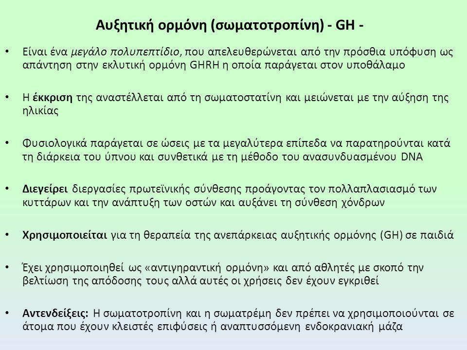 Αυξητική ορμόνη (σωματοτροπίνη) - GH - Είναι ένα μεγάλο πολυπεπτίδιο, που απελευθερώνεται από την πρόσθια υπόφυση ως απάντηση στην εκλυτική ορμόνη GHRH η οποία παράγεται στον υποθάλαμο Η έκκριση της αναστέλλεται από τη σωματοστατίνη και μειώνεται με την αύξηση της ηλικίας Φυσιολογικά παράγεται σε ώσεις με τα μεγαλύτερα επίπεδα να παρατηρούνται κατά τη διάρκεια του ύπνου και συνθετικά με τη μέθοδο του ανασυνδυασμένου DΝΑ Διεγείρει διεργασίες πρωτεϊνικής σύνθεσης προάγοντας τον πολλαπλασιασμό των κυττάρων και την ανάπτυξη των οστών και αυξάνει τη σύνθεση χόνδρων Χρησιμοποιείται για τη θεραπεία της ανεπάρκειας αυξητικής ορμόνης (GH) σε παιδιά Έχει χρησιμοποιηθεί ως «αντιγηραντική ορμόνη» και από αθλητές με σκοπό την βελτίωση της απόδοσης τους αλλά αυτές οι χρήσεις δεν έχουν εγκριθεί Αντενδείξεις: Η σωματοτροπίνη και η σωματρέμη δεν πρέπει να χρησιμοποιούνται σε άτομα που έχουν κλειστές επιφύσεις ή αναπτυσσόμενη ενδοκρανιακή μάζα