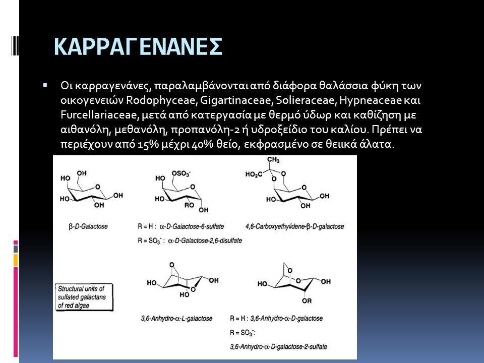 ΚΑΡΡΑΓΕΝΑΝΕΣ  Οι καρραγενάνες, παραλαμβάνονται από διάφορα θαλάσσια φύκη των οικογενειών Rodophyceae, Gigartinaceae, Solieraceae, Hypneaceae και Furc